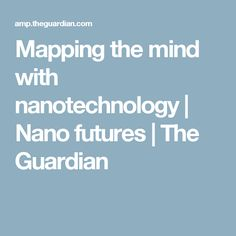Mapping the mind with nanotechnology | Nano futures | The Guardian