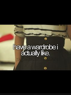Have a wardrobe I actually like!