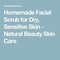 Homemade Facial Scrub for Dry, Sensitive Skin - Natural Beauty Skin Care