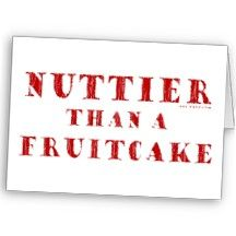This really made me laugh! Nuttier Than a Fruitcake