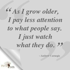Carnegie quote:  As I grow older I pay less attention people's words, watch their actions.