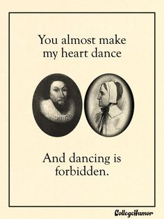 You almost make my heart dance, and dancing is forbidden.