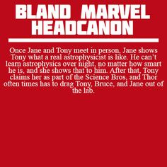 <Headcanons> No one realizes how close the three of them really are, however, until Loki shows up in the lab, and Jane manages not only to keep Bruce from Hulking out, but to keep Tony reasonably calm. Tony, Loki, and Bruce form a tentative friendship based on a mutual trust of Jane Foster.