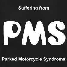 PARKED MOTORCYCLE SYNDROME. Includes violent outbursts, uncrontrollable crying, and wanting to fucking freak out.I have this.