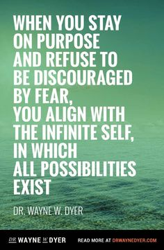 """""""When you stay on purpose and refuse to be discouraged by fear, you align with the infinite self, in which all possibilities exist"""" — Dr. Wayne Dyer"""