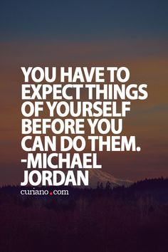 """""""You have to expect things of yourself before you can do them."""" ~ Michael Jordan"""