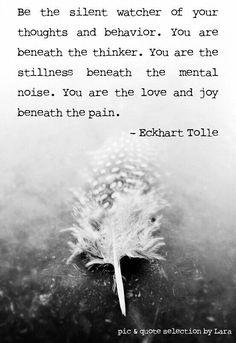 Se el observador silencioso de tus pensamientos y comportamiento. Estás debajo del pensador. Eres la quietud bajo el ruido mental. Tú eres el amor y la alegría debajo del dolor. Eckhart Tolle (Escrito espiritual, origen Alemán)
