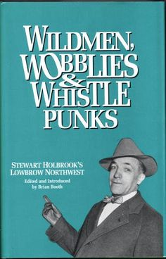 Wildmen, Wobblies & Whistle Punks: Stewart Holbrooks Lowbrow Northwest (Northwest Reprints) by Stewart Hall Holbrook$9.98, http://www.amazon.com/dp/0870713671/ref=cm_sw_r_pi_dp_RSTJrb08HNY68