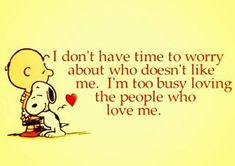 I don't have time to worry about who doesn't like me... I'm too busy loving the people who love me.