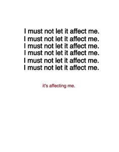 I must not let it affect me. I must not let it affect me. I must not let it affect me. .... I'ts affecting me. INFJ