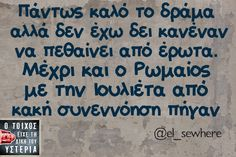 drama is gut , but i haven't seen anyone dying from love . Even Romeo and Julliet are gone 'cause a bad request ! Greek Memes, Funny Greek Quotes, Funny Picture Quotes, Sarcastic Quotes, Funny Quotes, Reading Quotes, Book Quotes, Me Quotes, Teaching Humor