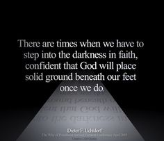 There are times when we have to step into the darkness in faith, confident that God will place solid ground beneath our feet once we do. -Dieter F. Uchtdorf, http://www.lds.org/general-conference/2012/04/the-why-of-priesthood-service?lang=eng