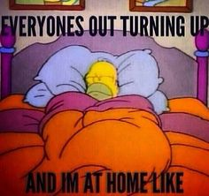Everyones out turning up and I'm at home like... #funny