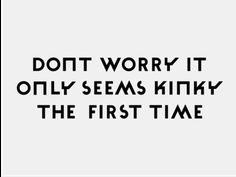 Don't worry, it only seems kinky the first time. --- this made me snort!