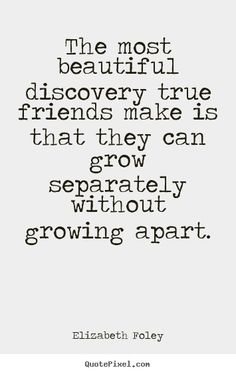 The most beautiful discovery true friends make is that they can grow separately without growing apart.