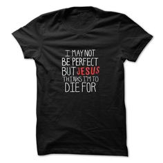 #god #jesus... Cool T-shirts  I May Not be Perfect but Jesus Thinks Im to Die For   T-Shirt LifeStyle.  . (ManInBlue)  Design Description: Jesus is quite amazing and he thought I was pretty cool too. All the haters can hate, but with this shirt, to remind them that J...