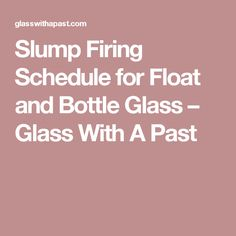 Slump Firing Schedule for Float and Bottle Glass – Glass With A Past