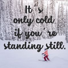 It is only cold when you are standing still. One of the best quotes related to sports in wintertime. Whether you go skiing, snowboarding or just running!