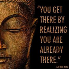 """You get there by realizing you are already there."" Eckhart Tolle"