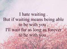 I hate waiting. But if waiting means being able to be with you, I'll wait for as forever to be with you