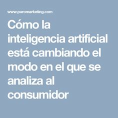 Cómo la inteligencia artificial está cambiando el modo en el que se analiza al consumidor