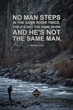 "(Considering that ""you can't step in the same river twice"", a dialog with a river would be utterly impossible)----- It's true, you are not the same you were an hour ago."