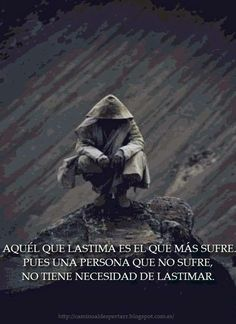 ... Aquél que lastima es el que más sufre, pues una persona que no sufre, no tiene necesidad de lastimar.