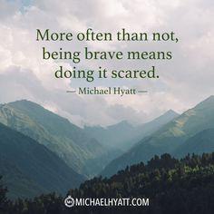 """""""More often than not, being brave means doing it scared."""" -Michael Hyatt http://michaelhyatt.com/shareable-images"""