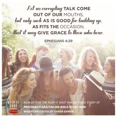"""When the person we talk to most is our heavenly Father, we naturally become more concerned with what He thinks of our words and actions than with what others think of them. When conversation with God is at the top of our priority list, we will have a better chance of speaking the truth and following the direction of Ephesians 4:29."" - Karen Ehman.  Join our next FREE Proverbs 31 Online Bible Study of ""Keep It Shut""! Sign up now ---> http://proverbs31.org/online-bible-studies/"