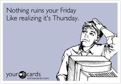 Funny Confession Ecard: Nothing ruins your Friday Like realizing it's Thursday.