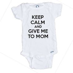 Keep Calm and Give Me To Mom T Shirt Onesie by LittlePersonalTouch
