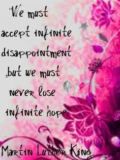 We must accept infinite disappointment but we must never lose infinite hope.