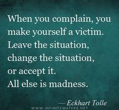 ❤️ When you complain, you make yourself a victim. Leave the situation, change the situation or accept it. All else is madness. Eckhart Tolle ☀️
