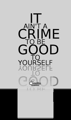 It ain't a crime to be good to yourself - Quote From Recite.com #RECITE #QUOTE