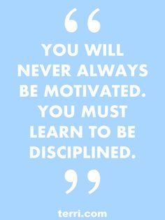 You will never always be motivated. You must learn to be disiplined. For more weekly podcast, motivational quotes and success tips, follow Terri Savelle Foy on Pinterest!
