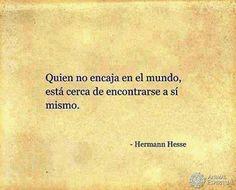 """""""Quien no encaja en el mundo está cerca de encontrarse a sí mismo""""  Hermann Hesse"""