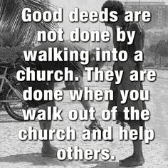 Good deeds are not done by waking into a church. They are done when you walk out of the church and help others.