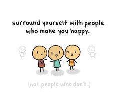 Surround yourself with people who make you happy. (: