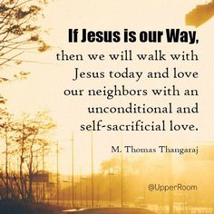 Walk with Jesus today and love our neighbors with an unconditional and self-sacrificial love   https://www.facebook.com/UpperRoomDailyDevotionalGuide/photos/10153185566308151