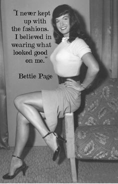 """I never kept up with the fashions. I believed in wearing what looked good on me.""  Bettie Page"