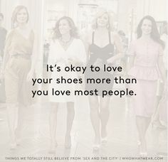 It's okay to love your shoes more than you love most people. // Sex and the City truths