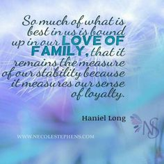 So much of what is best in us is bound up in our love of family, that it remains the measure of our sense of loyalty. Haniel Long