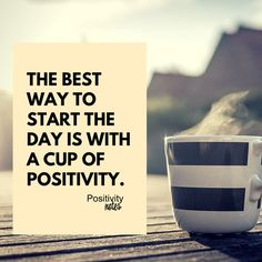 The best way to start the day is with a cup of positivity. | Unknown