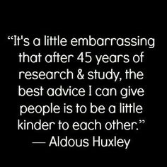 Be a little kinder. -Aldous Huxley /// How brave. Motivacional Quotes, Great Quotes, Words Quotes, Wise Words, Quotes To Live By, Funny Quotes, Inspirational Quotes, Sayings, 2015 Quotes
