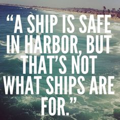A ship in port is safe, but that is not what ships are built for. Sail out to sea and do new things. ― Grace Hopper