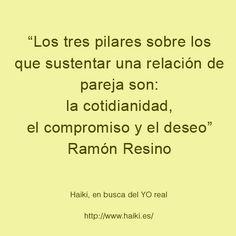 ... Los tres pilares sobre los que sustentar una relación de pareja son: la cotidianidad, el compromiso y el deseo. Ramón Resino.
