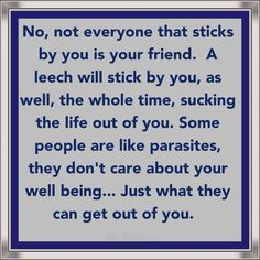 Not everyone that sticks by you is your friend. A leech will stick by you, as well, the whole time, sucking the life out of you. Some people are like parasites. They don't care about your well being... Just what they can get out of you.