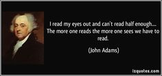 I read my eyes out and can't read half enough.... The more one reads the more one sees we have to read. (John Adams) #quotes #quote #quotations #JohnAdams