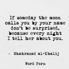 If someday the moon calls you by name don't be surprised, because every night I tell her about you.
