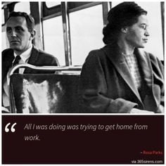 """""""All I was doing was trying to get home from work."""" - Rosa Parks"""